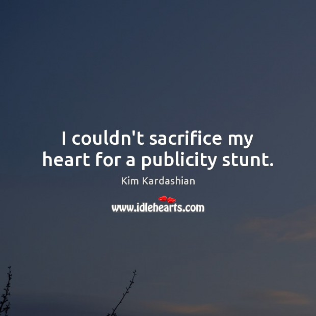 I couldn't sacrifice my heart for a publicity stunt. Kim Kardashian Picture Quote