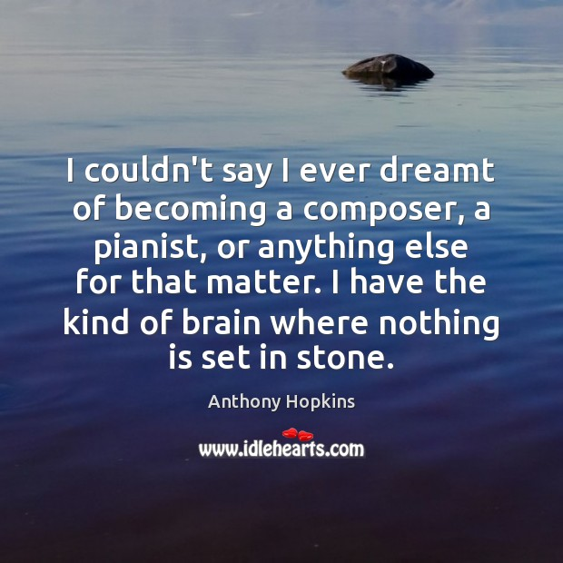 Image, I couldn't say I ever dreamt of becoming a composer, a pianist,