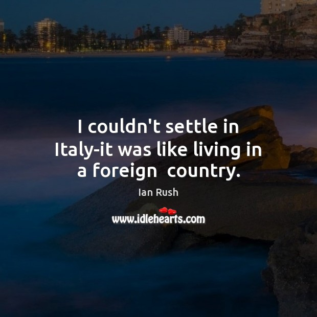 I couldn't settle in Italy-it was like living in a foreign  country. Image