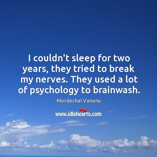 I couldn't sleep for two years, they tried to break my nerves. Mordechai Vanunu Picture Quote
