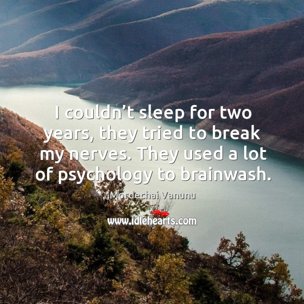 I couldn't sleep for two years, they tried to break my nerves. They used a lot of psychology to brainwash. Mordechai Vanunu Picture Quote