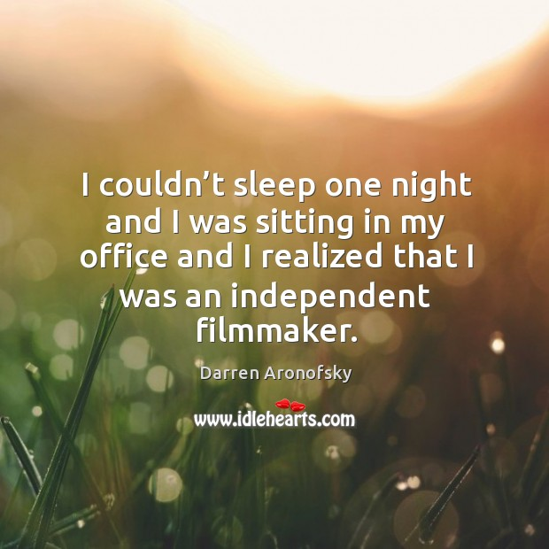 Image, I couldn't sleep one night and I was sitting in my office and I realized that I was an independent filmmaker.