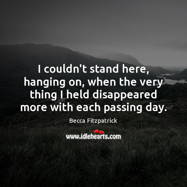 I couldn't stand here, hanging on, when the very thing I held Becca Fitzpatrick Picture Quote