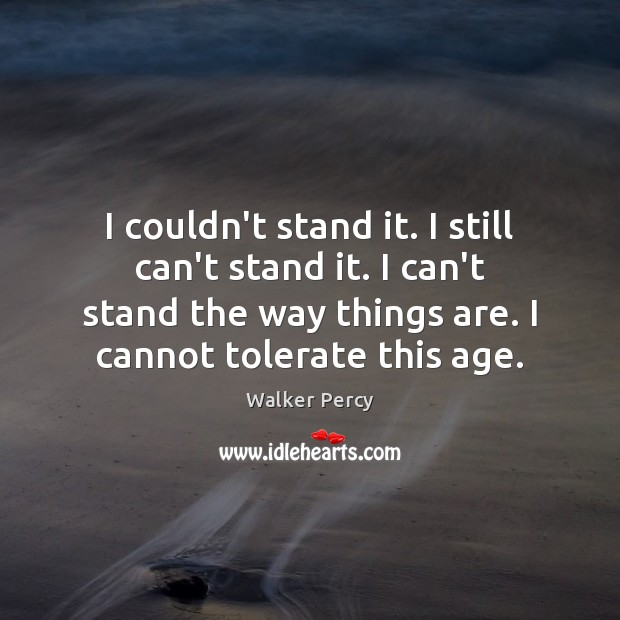 I couldn't stand it. I still can't stand it. I can't stand Walker Percy Picture Quote