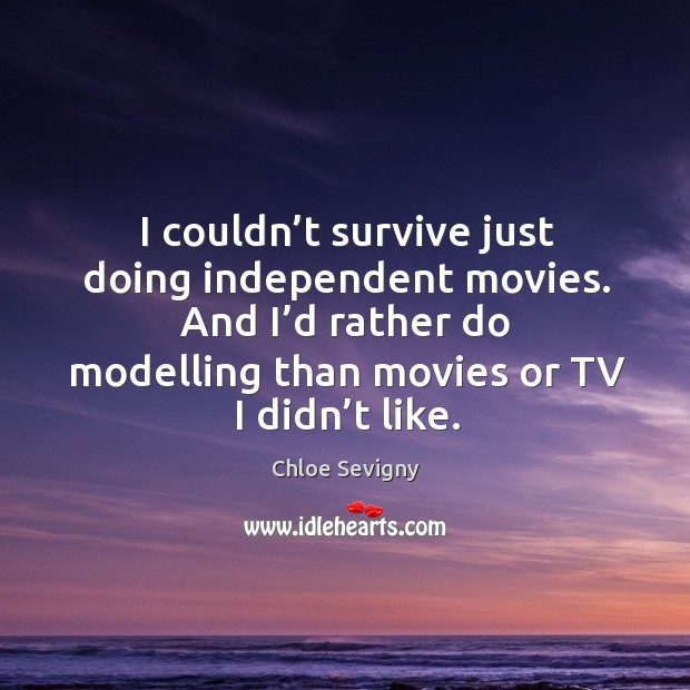I couldn't survive just doing independent movies. And I'd rather do modelling than movies or tv I didn't like. Image