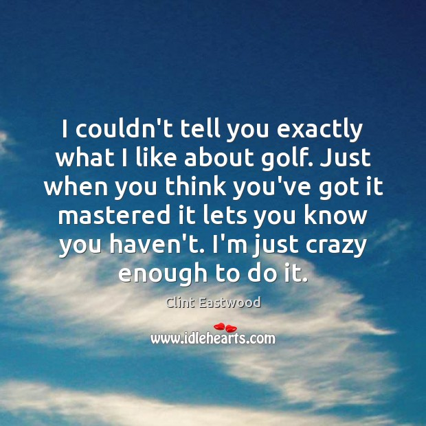 I couldn't tell you exactly what I like about golf. Just when Clint Eastwood Picture Quote