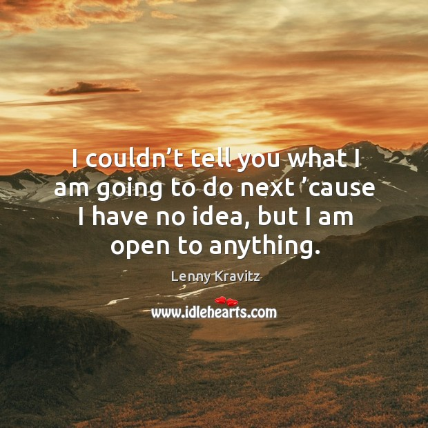 I couldn't tell you what I am going to do next 'cause I have no idea, but I am open to anything. Image