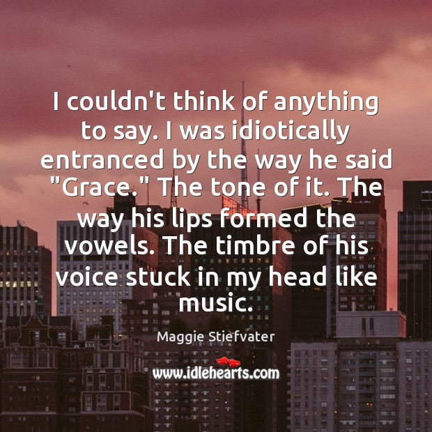I couldn't think of anything to say. I was idiotically entranced by Maggie Stiefvater Picture Quote