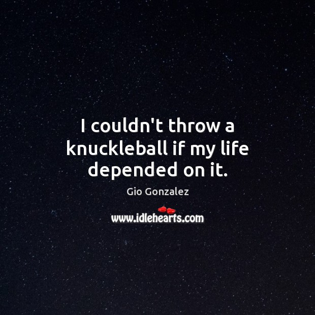 I couldn't throw a knuckleball if my life depended on it. Image