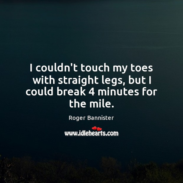 I couldn't touch my toes with straight legs, but I could break 4 minutes for the mile. Image
