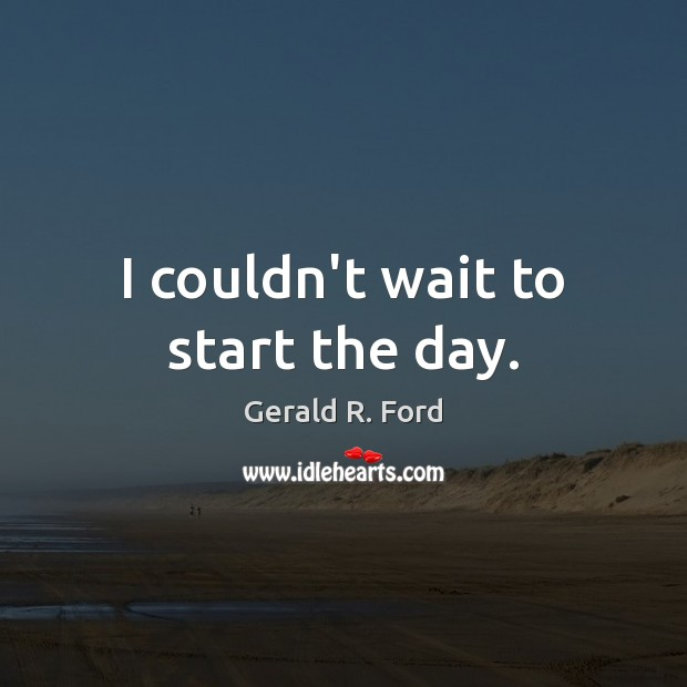 I couldn't wait to start the day. Gerald R. Ford Picture Quote