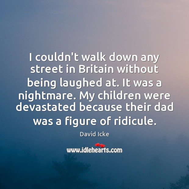 I couldn't walk down any street in Britain without being laughed at. Image