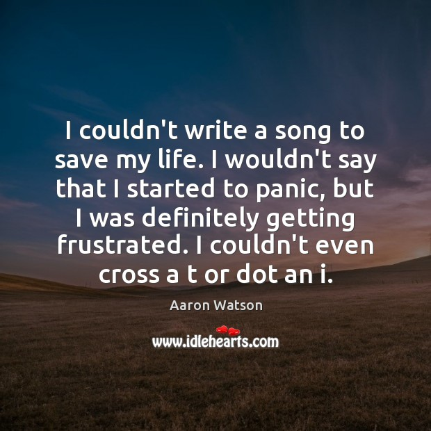 Image, I couldn't write a song to save my life. I wouldn't say