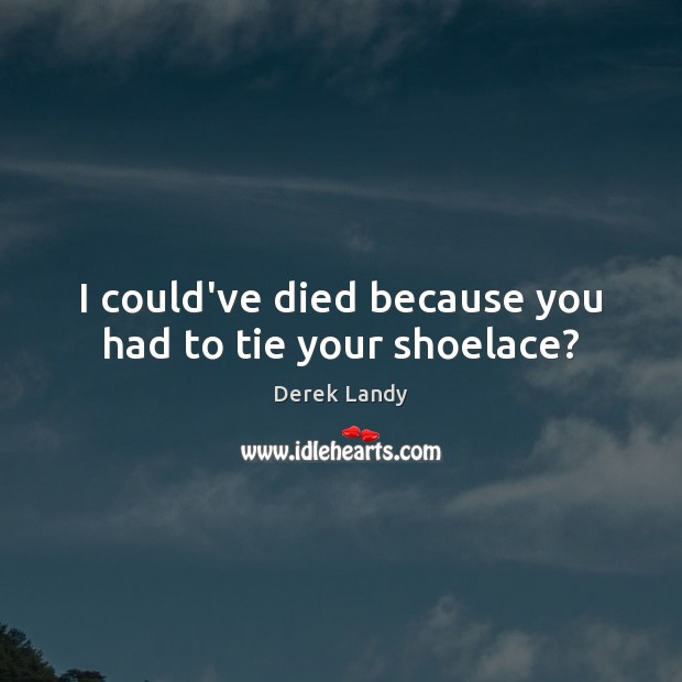 Image, I could've died because you had to tie your shoelace?