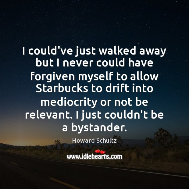 I could've just walked away but I never could have forgiven myself Howard Schultz Picture Quote
