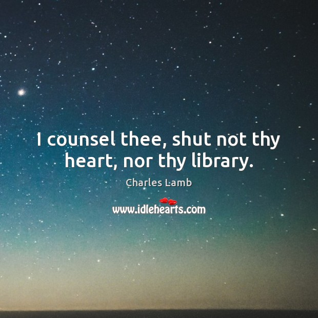 I counsel thee, shut not thy heart, nor thy library. Image