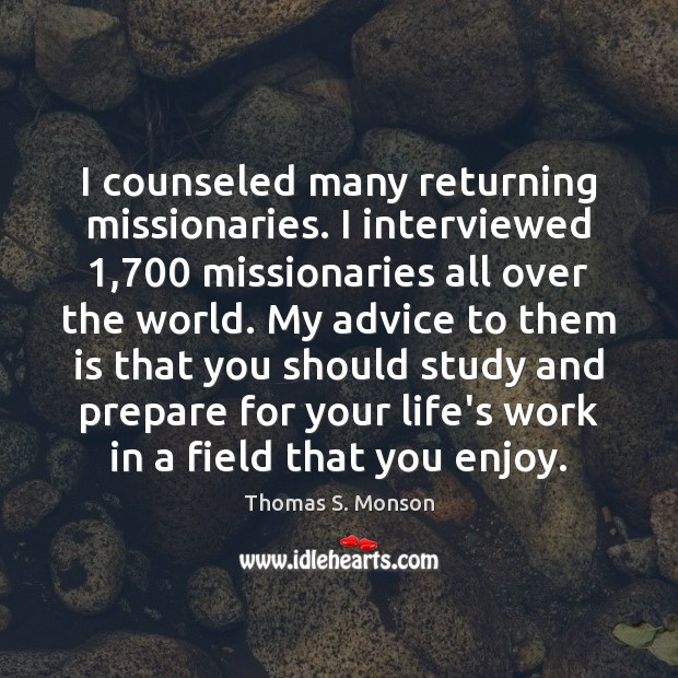 I counseled many returning missionaries. I interviewed 1,700 missionaries all over the world. Thomas S. Monson Picture Quote
