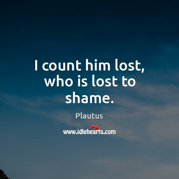I count him lost, who is lost to shame. Plautus Picture Quote