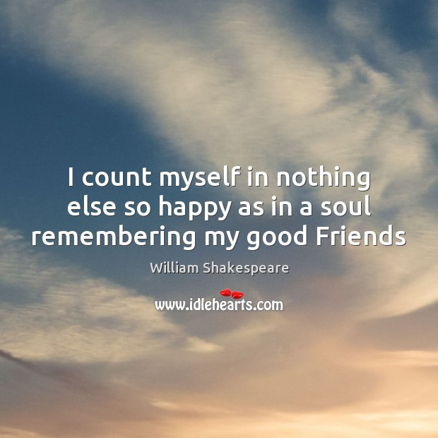 I count myself in nothing else so happy as in a soul remembering my good Friends Image