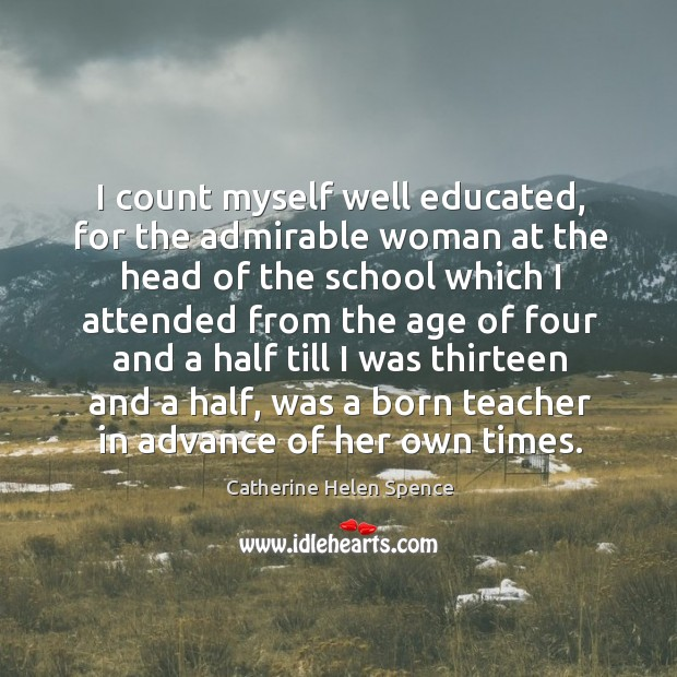 I count myself well educated, for the admirable woman at the head of the school which Catherine Helen Spence Picture Quote