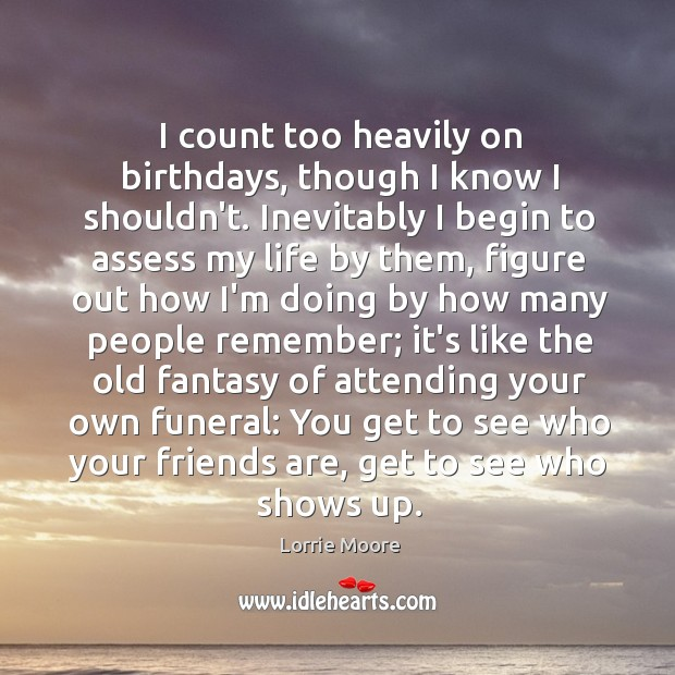 I count too heavily on birthdays, though I know I shouldn't. Inevitably Image