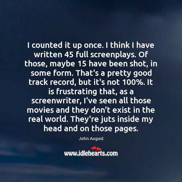 I counted it up once. I think I have written 45 full screenplays. John August Picture Quote