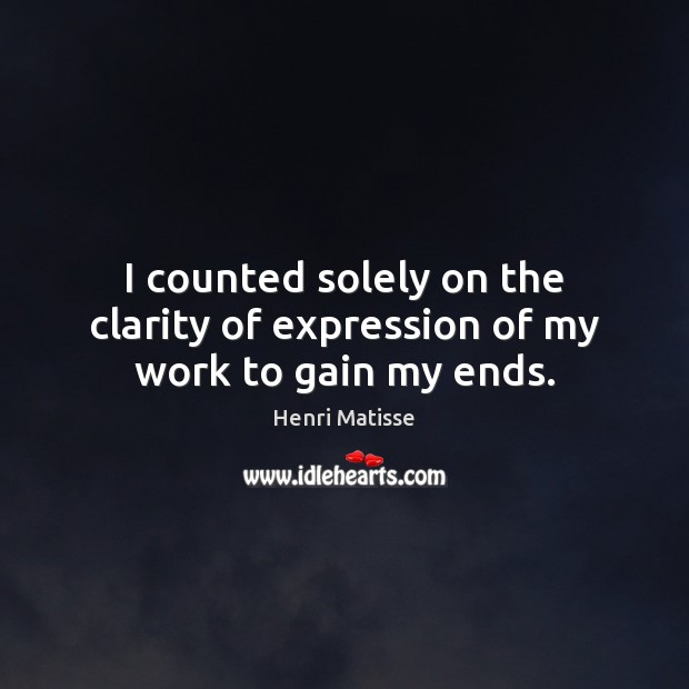 I counted solely on the clarity of expression of my work to gain my ends. Henri Matisse Picture Quote