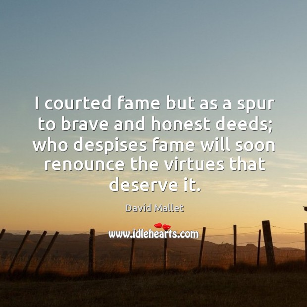 I courted fame but as a spur to brave and honest deeds; who despises fame will soon renounce the virtues that deserve it. Image