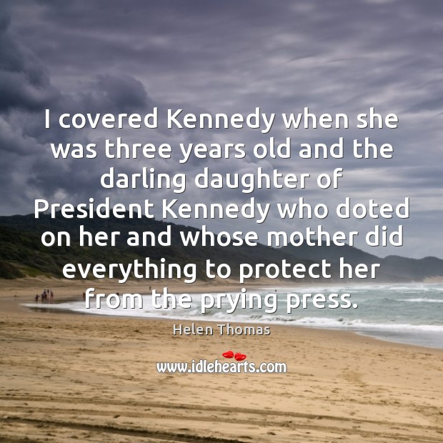 I covered Kennedy when she was three years old and the darling Helen Thomas Picture Quote