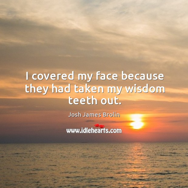 I covered my face because they had taken my wisdom teeth out. Josh James Brolin Picture Quote