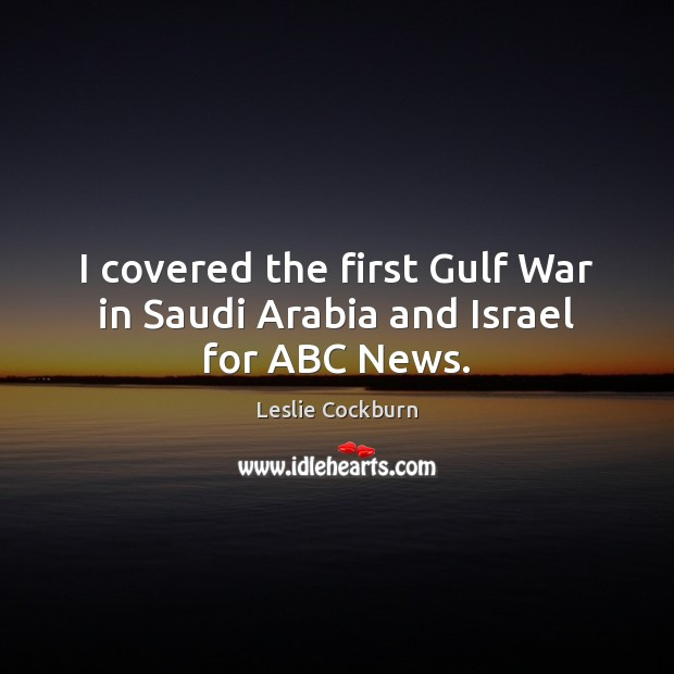 Image, I covered the first Gulf War in Saudi Arabia and Israel for ABC News.