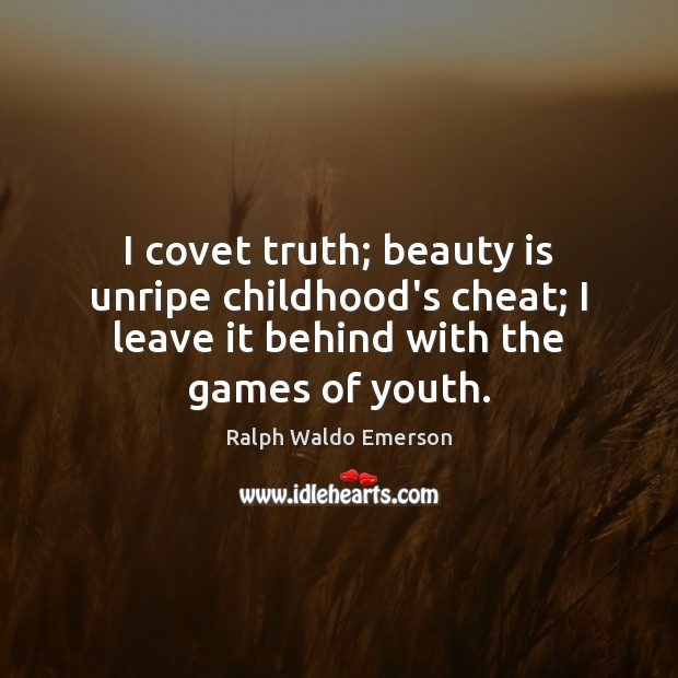 Image, I covet truth; beauty is unripe childhood's cheat; I leave it behind
