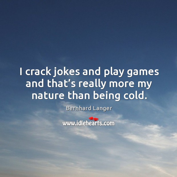 Image, I crack jokes and play games and that's really more my nature than being cold.
