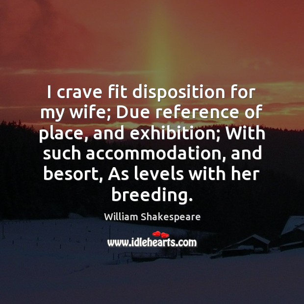 I crave fit disposition for my wife; Due reference of place, and Image