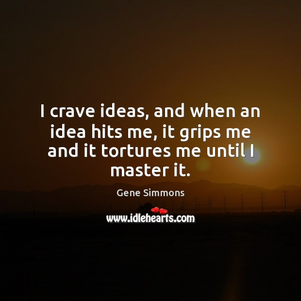 I crave ideas, and when an idea hits me, it grips me and it tortures me until I master it. Image