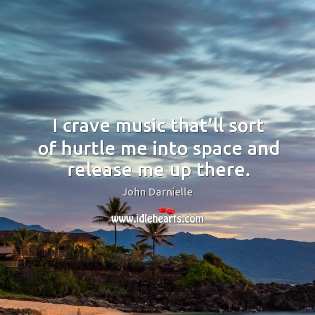 I crave music that'll sort of hurtle me into space and release me up there. Image