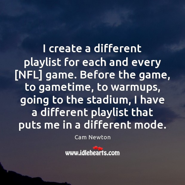 Image, I create a different playlist for each and every [NFL] game. Before