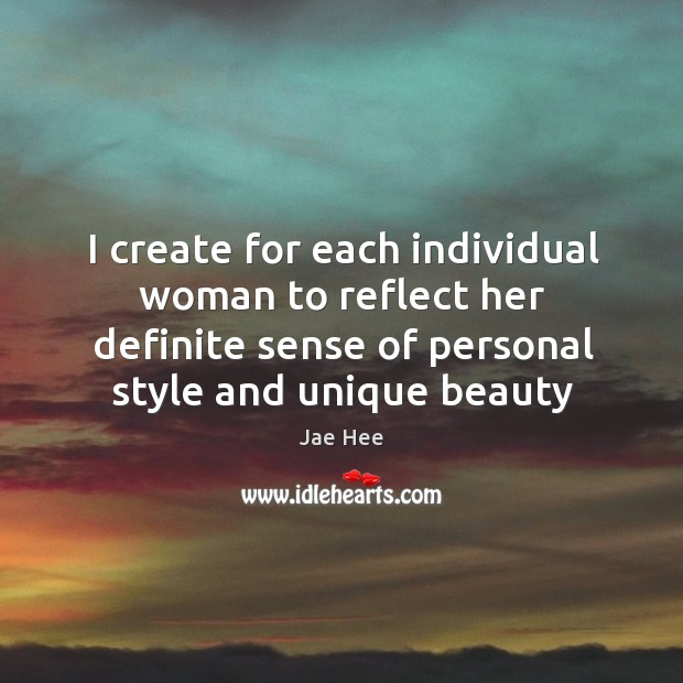 I create for each individual woman to reflect her definite sense of Image