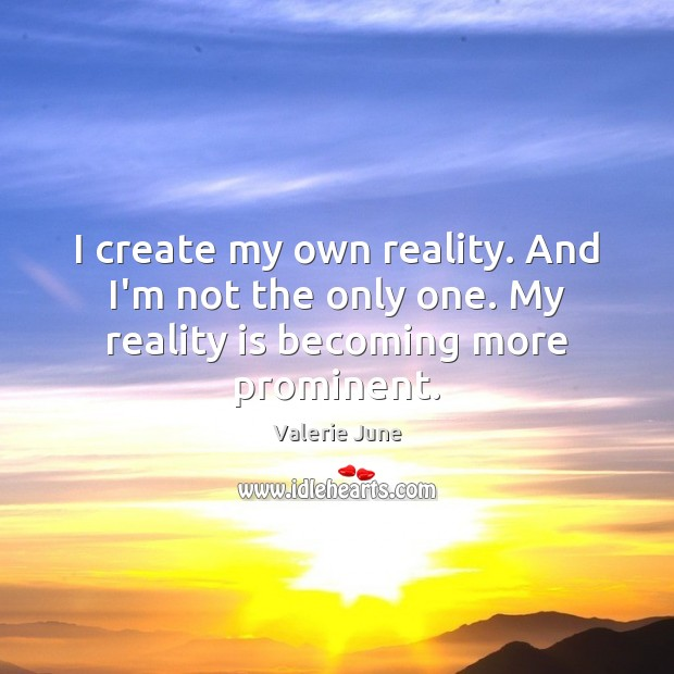 I create my own reality. And I'm not the only one. My reality is becoming more prominent. Image