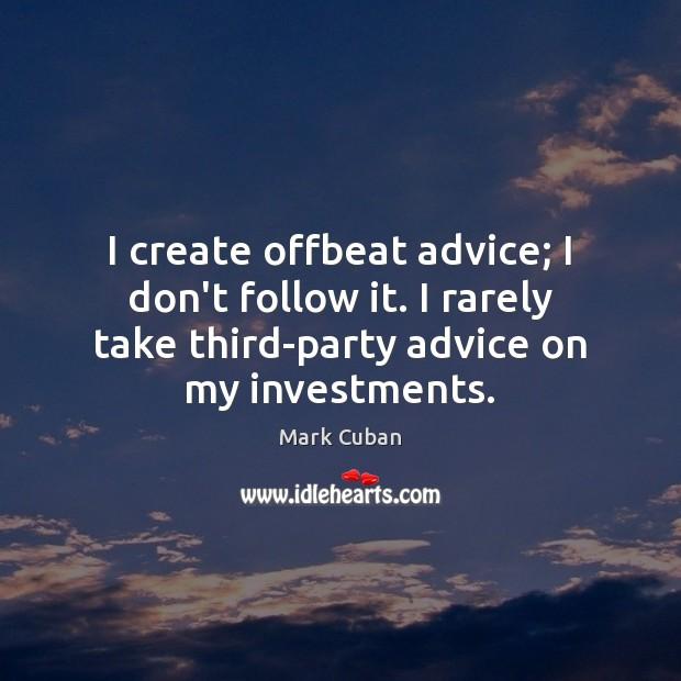 I create offbeat advice; I don't follow it. I rarely take third-party Image