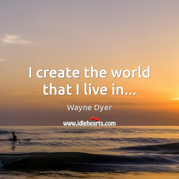 Image, I create the world that I live in…