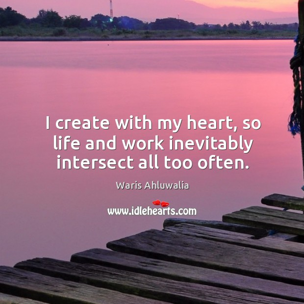 I create with my heart, so life and work inevitably intersect all too often. Image