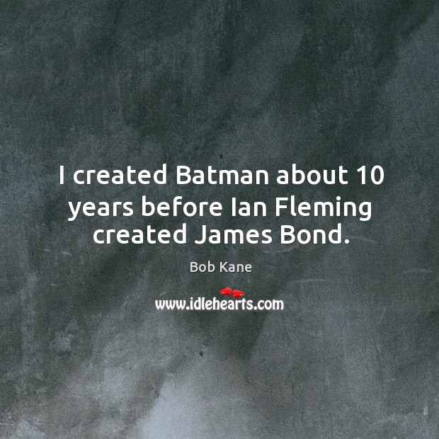 Image, I created batman about 10 years before ian fleming created james bond.