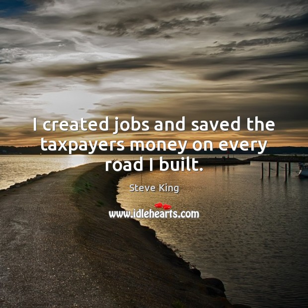 I created jobs and saved the taxpayers money on every road I built. Steve King Picture Quote