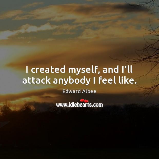 I created myself, and I'll attack anybody I feel like. Edward Albee Picture Quote