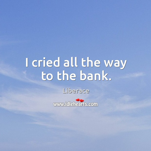 I cried all the way to the bank. Liberace Picture Quote