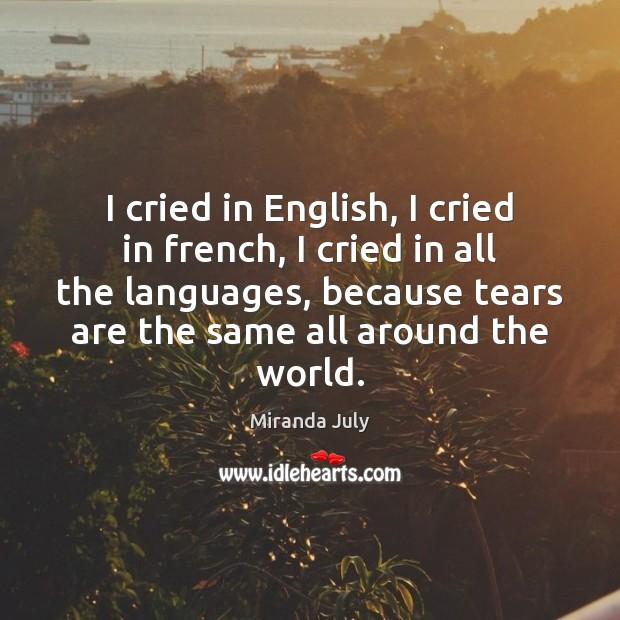 I cried in English, I cried in french, I cried in all Miranda July Picture Quote