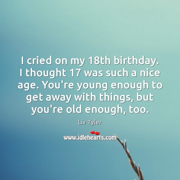 I cried on my 18th birthday. I thought 17 was such a nice Image