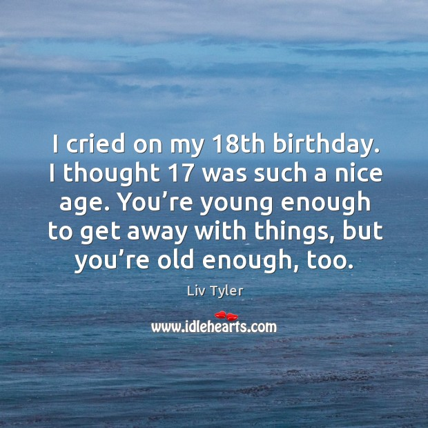 I cried on my 18th birthday. I thought 17 was such a nice age. You're young enough to get away with things.. Image