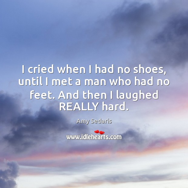 I cried when I had no shoes, until I met a man Amy Sedaris Picture Quote